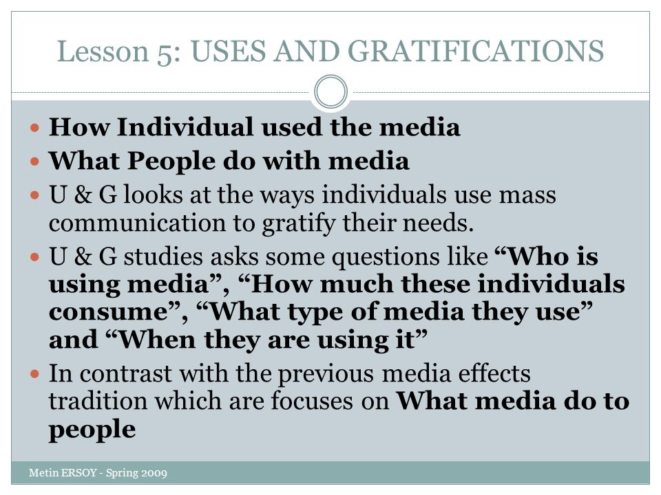 Lesson 5: USES AND GRATIFICATIONS How Individual used the media What People do with media U & G looks at the ways individuals use mass communication to gratify their needs.