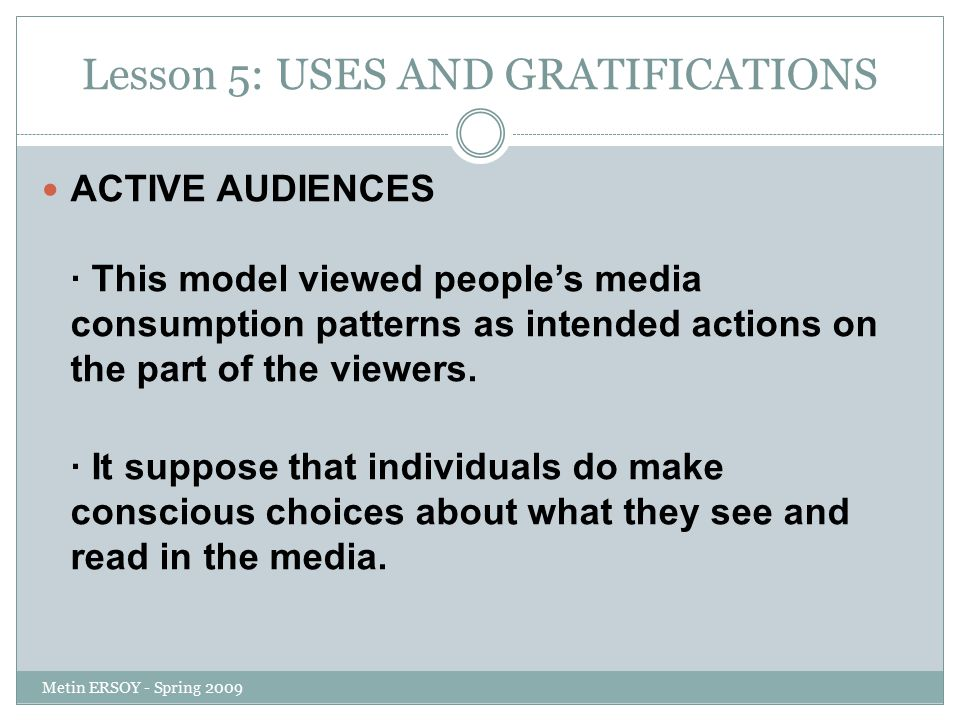 Lesson 5: USES AND GRATIFICATIONS ACTIVE AUDIENCES · This model viewed people's media consumption patterns as intended actions on the part of the view