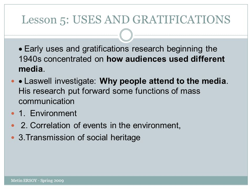 Lesson 5: USES AND GRATIFICATIONS  Early uses and gratifications research beginning the 1940s concentrated on how audiences used different media.  L