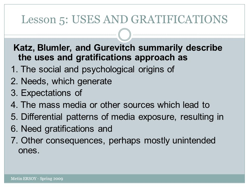 Lesson 5: USES AND GRATIFICATIONS Katz, Blumler, and Gurevitch summarily describe the uses and gratifications approach as 1. The social and psychologi