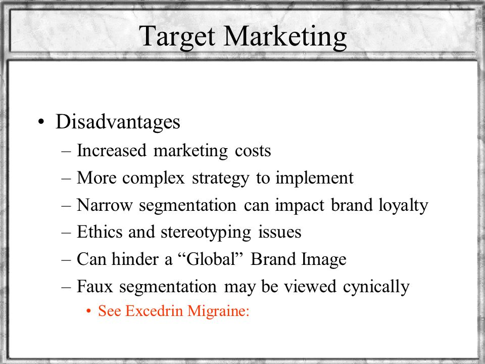Target Marketing Advantages –Easier analysis of potential and actual consumers –Tailoring of products to market –Assessment of demand potential –Ident