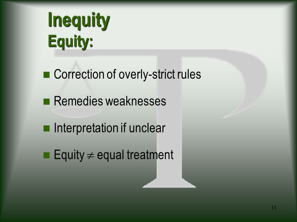 11 Inequity Equity: Correction of overly-strict rules Remedies weaknesses Interpretation if unclear Equity  equal treatment