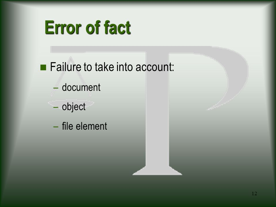 12 Error of fact Failure to take into account: –document –object –file element