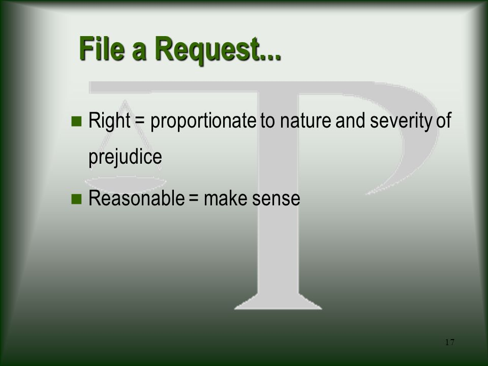 17 File a Request... Right = proportionate to nature and severity of prejudice Reasonable = make sense