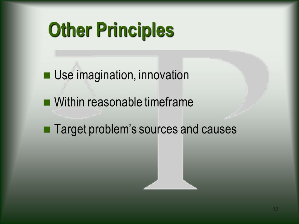 22 Other Principles Use imagination, innovation Within reasonable timeframe Target problem's sources and causes