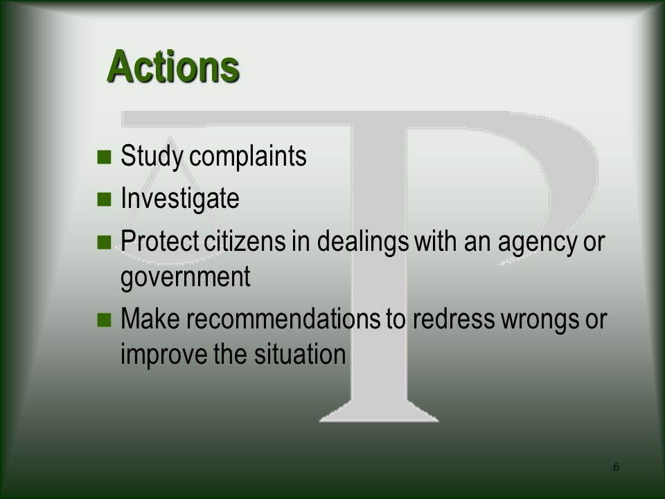6 Actions Study complaints Investigate Protect citizens in dealings with an agency or government Make recommendations to redress wrongs or improve the situation