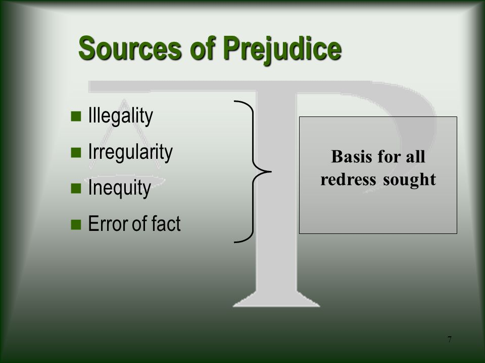 7 Sources of Prejudice Illegality Irregularity Inequity Error of fact Basis for all redress sought