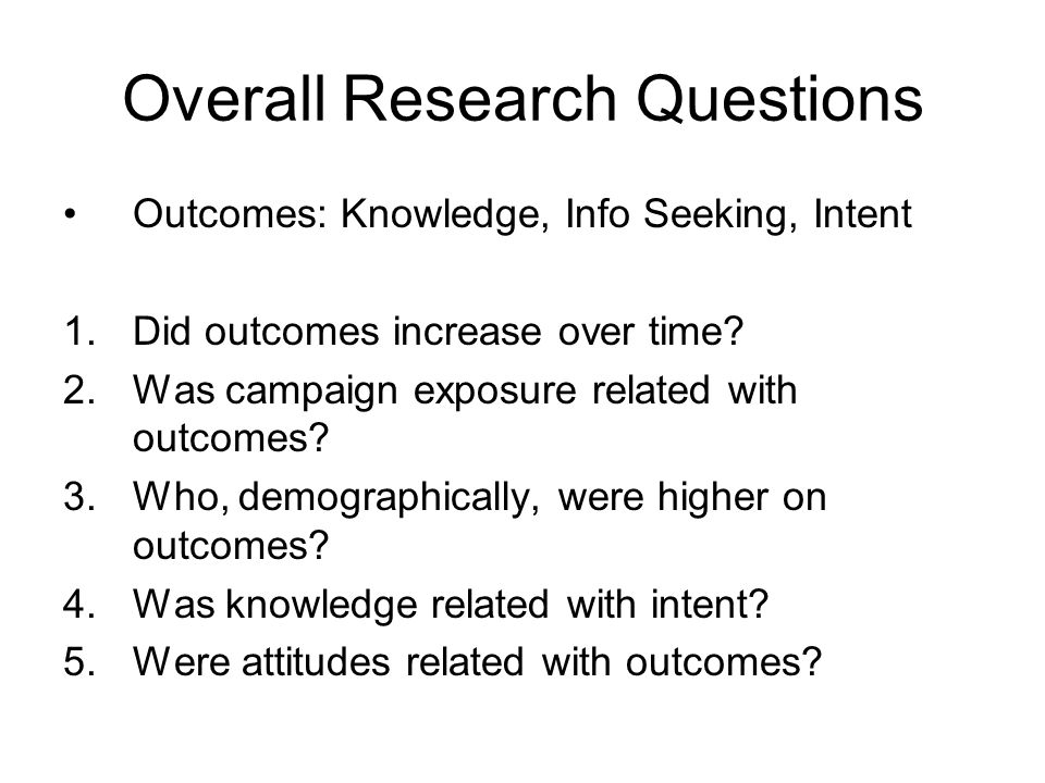 Overall Research Questions Outcomes: Knowledge, Info Seeking, Intent 1.Did outcomes increase over time? 2.Was campaign exposure related with outcomes?