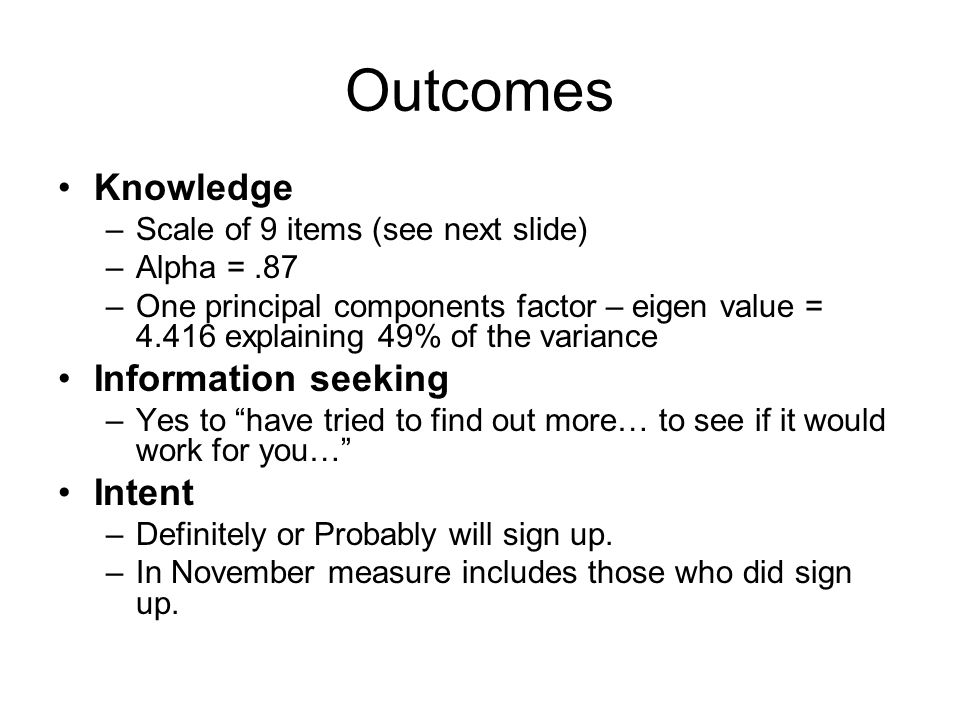 Outcomes Knowledge –Scale of 9 items (see next slide) –Alpha =.87 –One principal components factor – eigen value = 4.416 explaining 49% of the varianc
