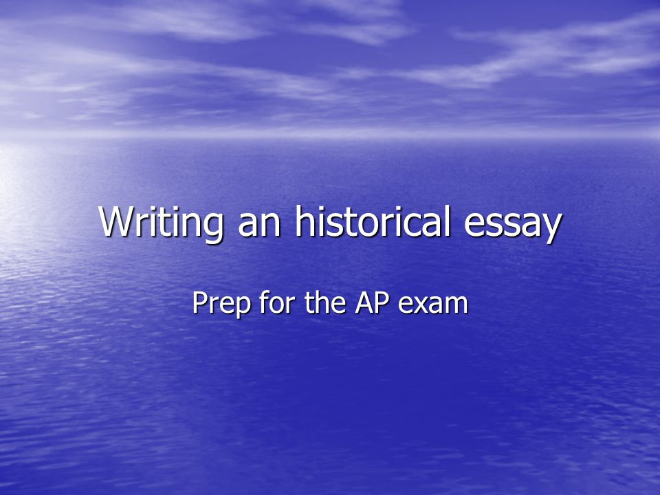 Writing an historical essay Prep for the AP exam
