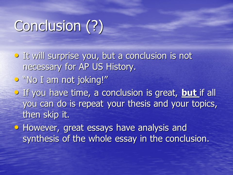 """Conclusion (?) It will surprise you, but a conclusion is not necessary for AP US History. """"No I am not joking!"""" If you have time, a conclusion is grea"""