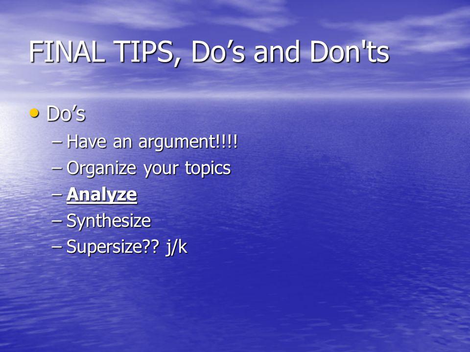 FINAL TIPS, Do's and Don'ts Do's Do's –Have an argument!!!! –Organize your topics –Analyze –Synthesize –Supersize?? j/k