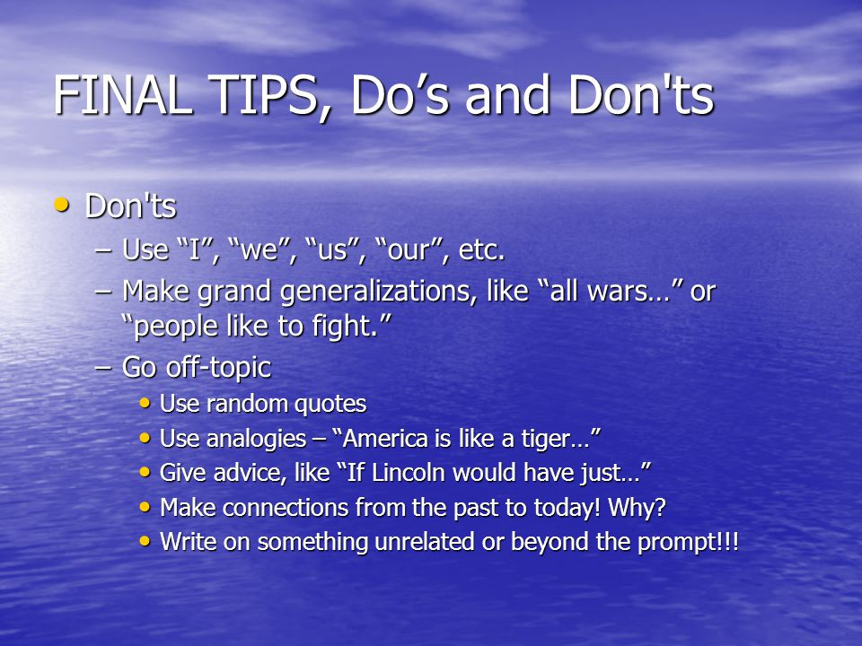 """FINAL TIPS, Do's and Don'ts Don'ts –U–U–U–Use """"I"""", """"we"""", """"us"""", """"our"""", etc. –M–M–M–Make grand generalizations, like """"all wars…"""" or """"people like to figh"""