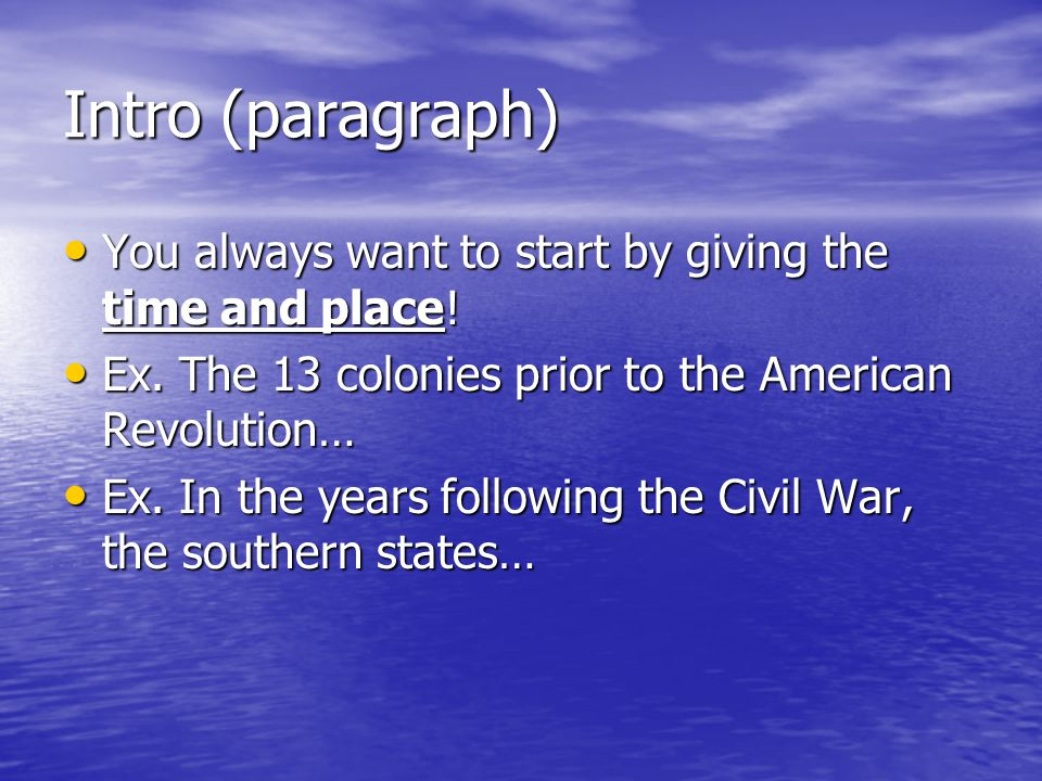 Intro (paragraph) You always want to start by giving the time and place! You always want to start by giving the time and place! Ex. The 13 colonies pr