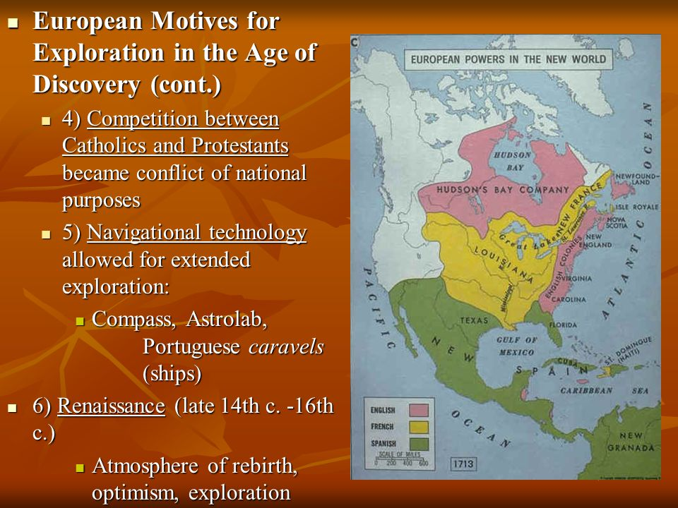 European Motives for Exploration in the Age of Discovery (cont.) European Motives for Exploration in the Age of Discovery (cont.) 4) Competition between Catholics and Protestants became conflict of national purposes 4) Competition between Catholics and Protestants became conflict of national purposes 5) Navigational technology allowed for extended exploration: 5) Navigational technology allowed for extended exploration: Compass, Astrolab, Portuguese caravels (ships) Compass, Astrolab, Portuguese caravels (ships) 6) Renaissance (late 14th c.