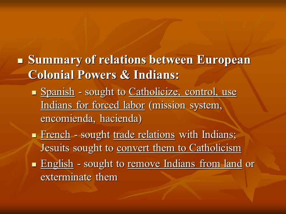 Summary of relations between European Colonial Powers & Indians: Summary of relations between European Colonial Powers & Indians: Spanish - sought to Catholicize, control, use Indians for forced labor (mission system, encomienda, hacienda) Spanish - sought to Catholicize, control, use Indians for forced labor (mission system, encomienda, hacienda) French - sought trade relations with Indians; Jesuits sought to convert them to Catholicism French - sought trade relations with Indians; Jesuits sought to convert them to Catholicism English - sought to remove Indians from land or exterminate them English - sought to remove Indians from land or exterminate them