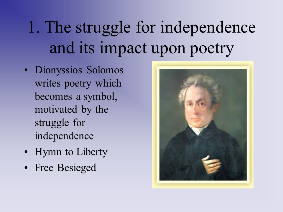 1. The struggle for independence and its impact upon poetry Dionyssios Solomos writes poetry which becomes a symbol, motivated by the struggle for ind