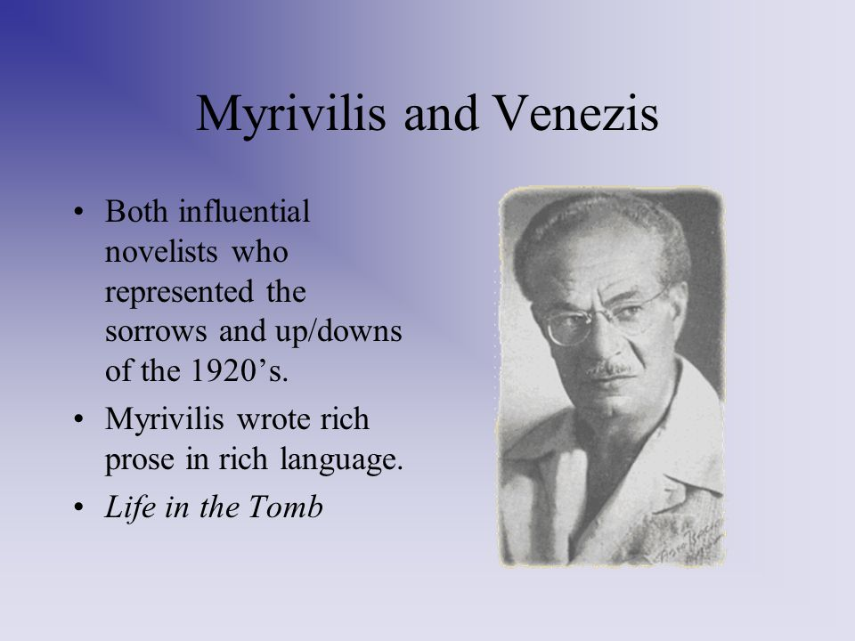 Myrivilis and Venezis Both influential novelists who represented the sorrows and up/downs of the 1920's.