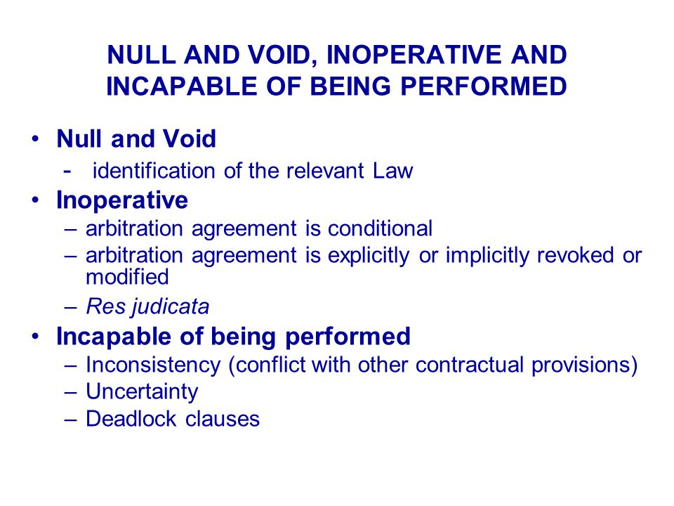NULL AND VOID, INOPERATIVE AND INCAPABLE OF BEING PERFORMED Null and Void - identification of the relevant Law Inoperative –arbitration agreement is conditional –arbitration agreement is explicitly or implicitly revoked or modified –Res judicata Incapable of being performed –Inconsistency (conflict with other contractual provisions) –Uncertainty –Deadlock clauses