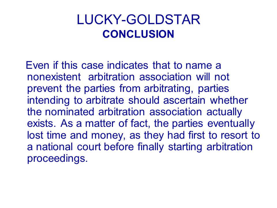 LUCKY-GOLDSTAR CONCLUSION Even if this case indicates that to name a nonexistent arbitration association will not prevent the parties from arbitrating, parties intending to arbitrate should ascertain whether the nominated arbitration association actually exists.