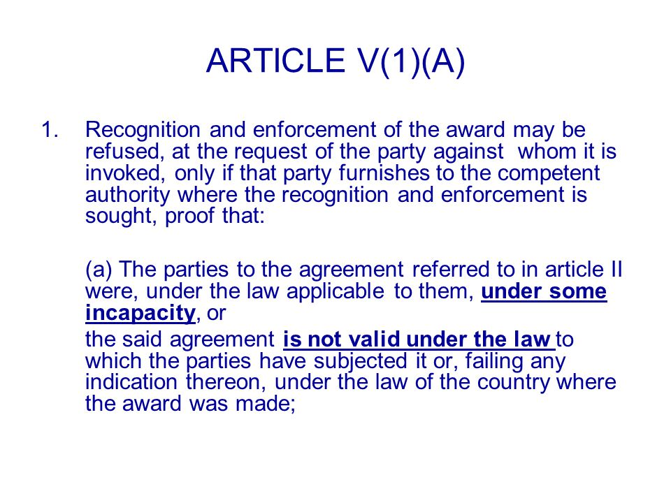 ARTICLE V(1)(A) 1.Recognition and enforcement of the award may be refused, at the request of the party against whom it is invoked, only if that party furnishes to the competent authority where the recognition and enforcement is sought, proof that: (a) The parties to the agreement referred to in article II were, under the law applicable to them, under some incapacity, or the said agreement is not valid under the law to which the parties have subjected it or, failing any indication thereon, under the law of the country where the award was made;
