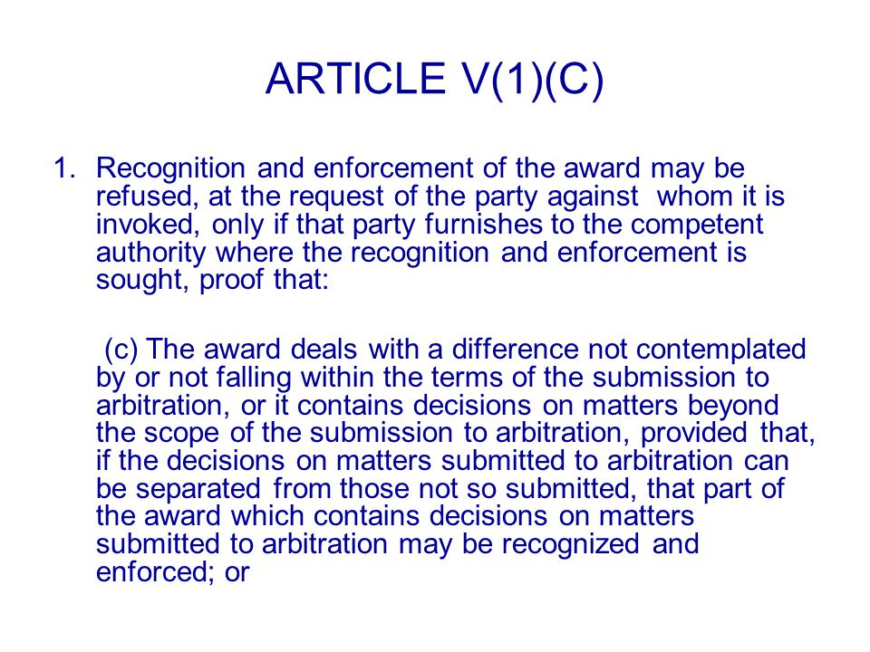 ARTICLE V(1)(C) 1.Recognition and enforcement of the award may be refused, at the request of the party against whom it is invoked, only if that party furnishes to the competent authority where the recognition and enforcement is sought, proof that: (c) The award deals with a difference not contemplated by or not falling within the terms of the submission to arbitration, or it contains decisions on matters beyond the scope of the submission to arbitration, provided that, if the decisions on matters submitted to arbitration can be separated from those not so submitted, that part of the award which contains decisions on matters submitted to arbitration may be recognized and enforced; or