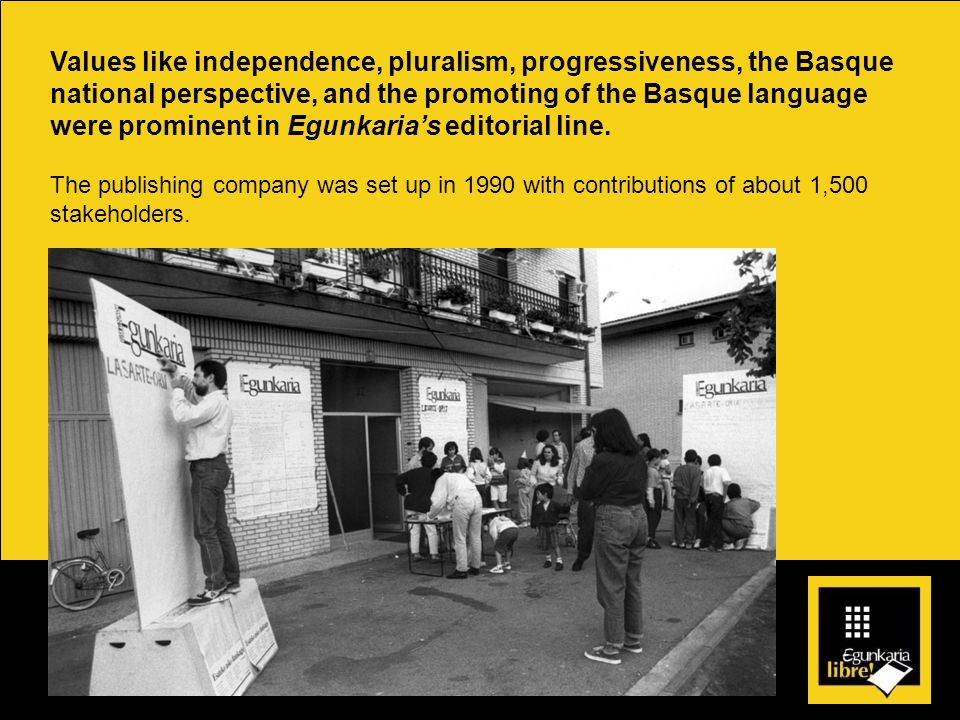 Values like independence, pluralism, progressiveness, the Basque national perspective, and the promoting of the Basque language were prominent in Egunkaria's editorial line.