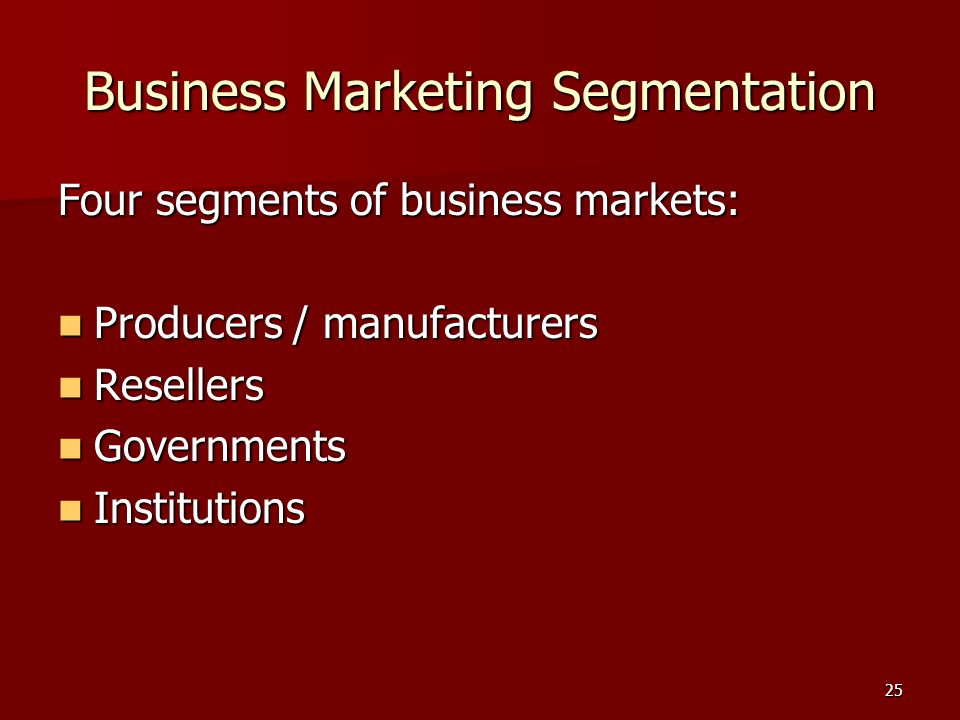 25 Business Marketing Segmentation Four segments of business markets: Producers / manufacturers Producers / manufacturers Resellers Resellers Governments Governments Institutions Institutions