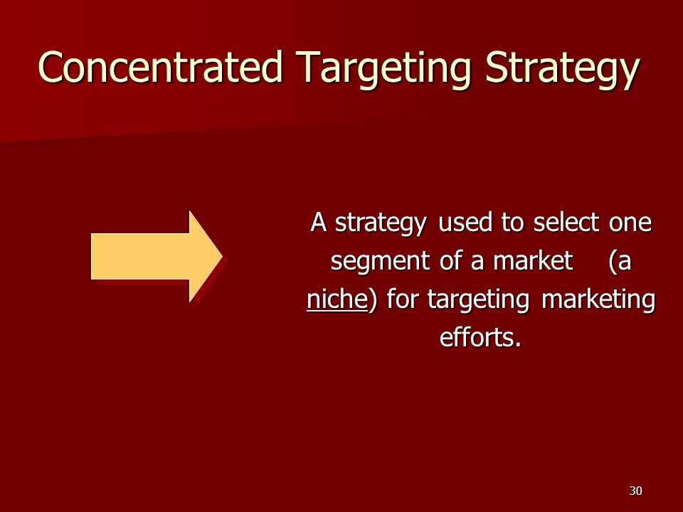 30 Concentrated Targeting Strategy A strategy used to select one segment of a market (a niche) for targeting marketing efforts.