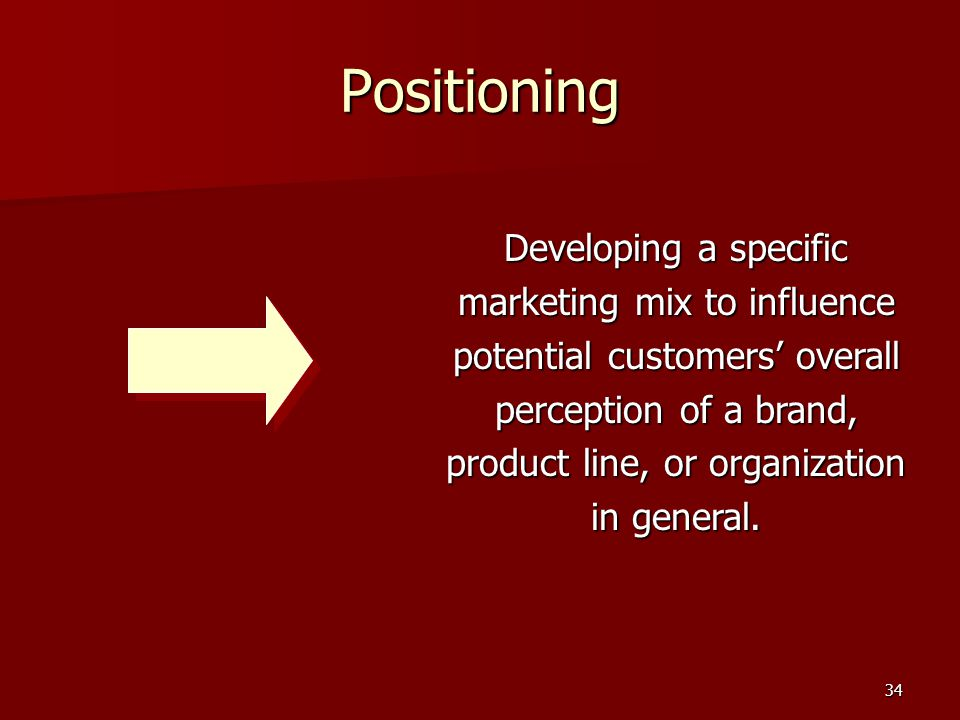 34 Positioning Developing a specific marketing mix to influence potential customers' overall perception of a brand, product line, or organization in general.