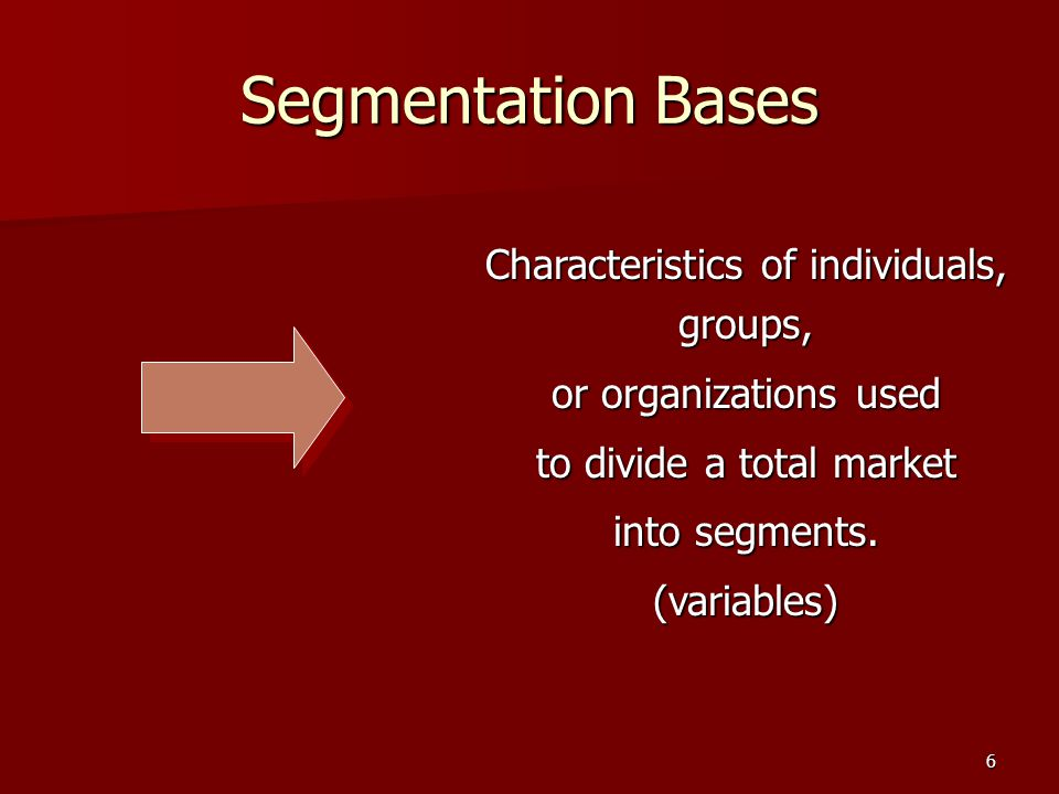 6 Segmentation Bases Characteristics of individuals, groups, or organizations used to divide a total market into segments.