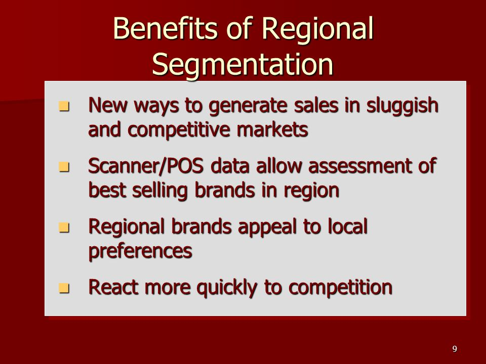 9 Benefits of Regional Segmentation New ways to generate sales in sluggish and competitive markets New ways to generate sales in sluggish and competitive markets Scanner/POS data allow assessment of best selling brands in region Scanner/POS data allow assessment of best selling brands in region Regional brands appeal to local preferences Regional brands appeal to local preferences React more quickly to competition React more quickly to competition