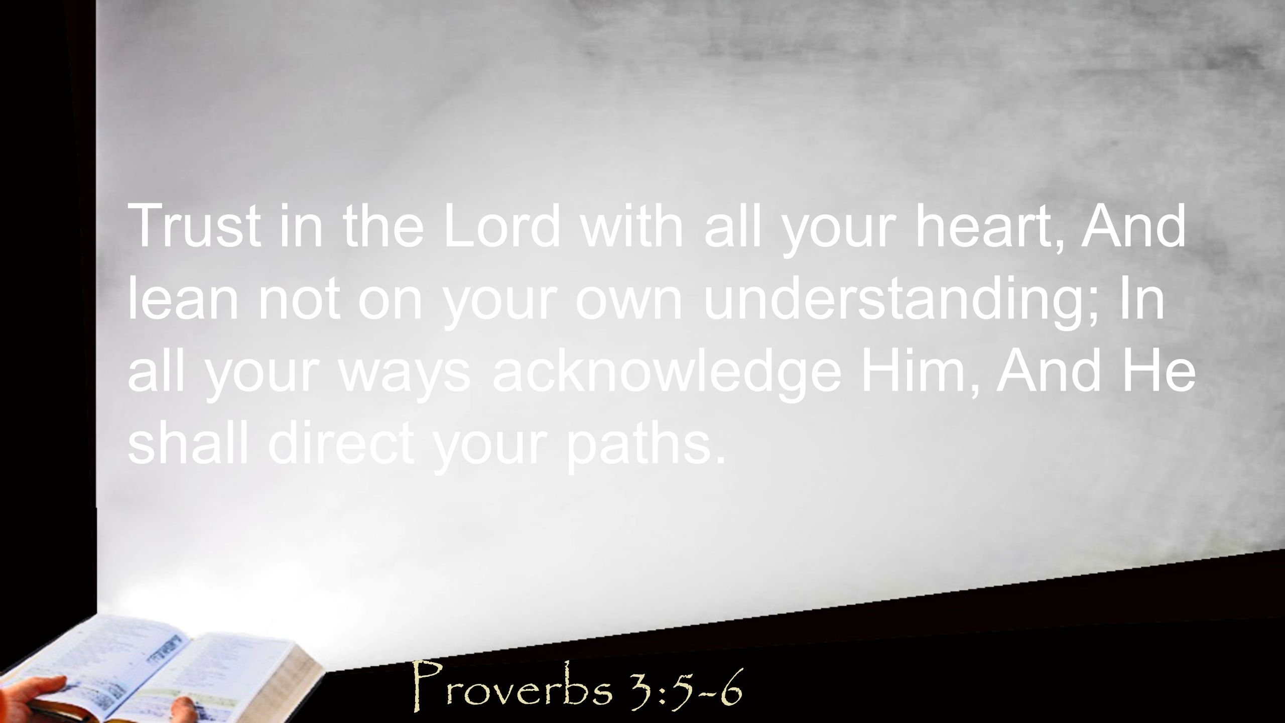Trust in the Lord with all your heart, And lean not on your own understanding; In all your ways acknowledge Him, And He shall direct your paths.
