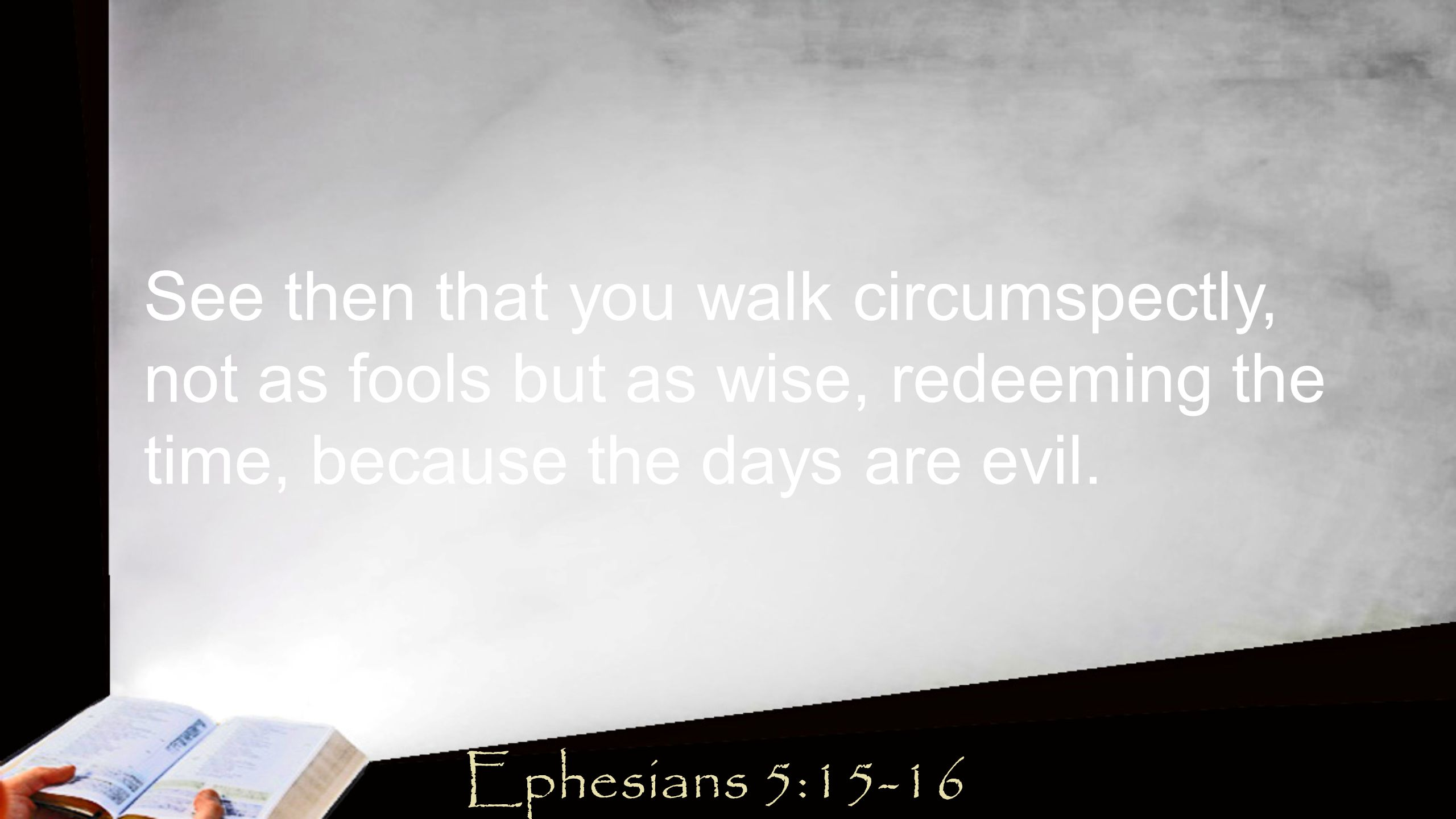 See then that you walk circumspectly, not as fools but as wise, redeeming the time, because the days are evil.