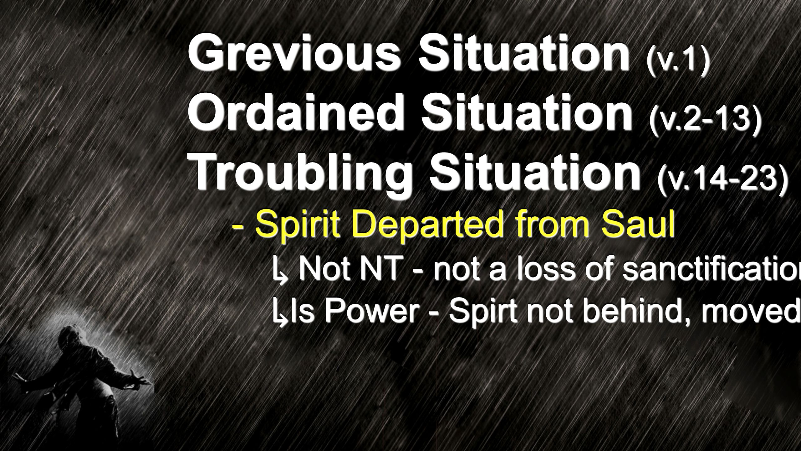 Grevious Situation (v.1) Ordained Situation (v.2-13) Troubling Situation (v.14-23) - Spirit Departed from Saul ↳ Not NT - not a loss of sanctification ↳ Is Power - Spirt not behind, moved
