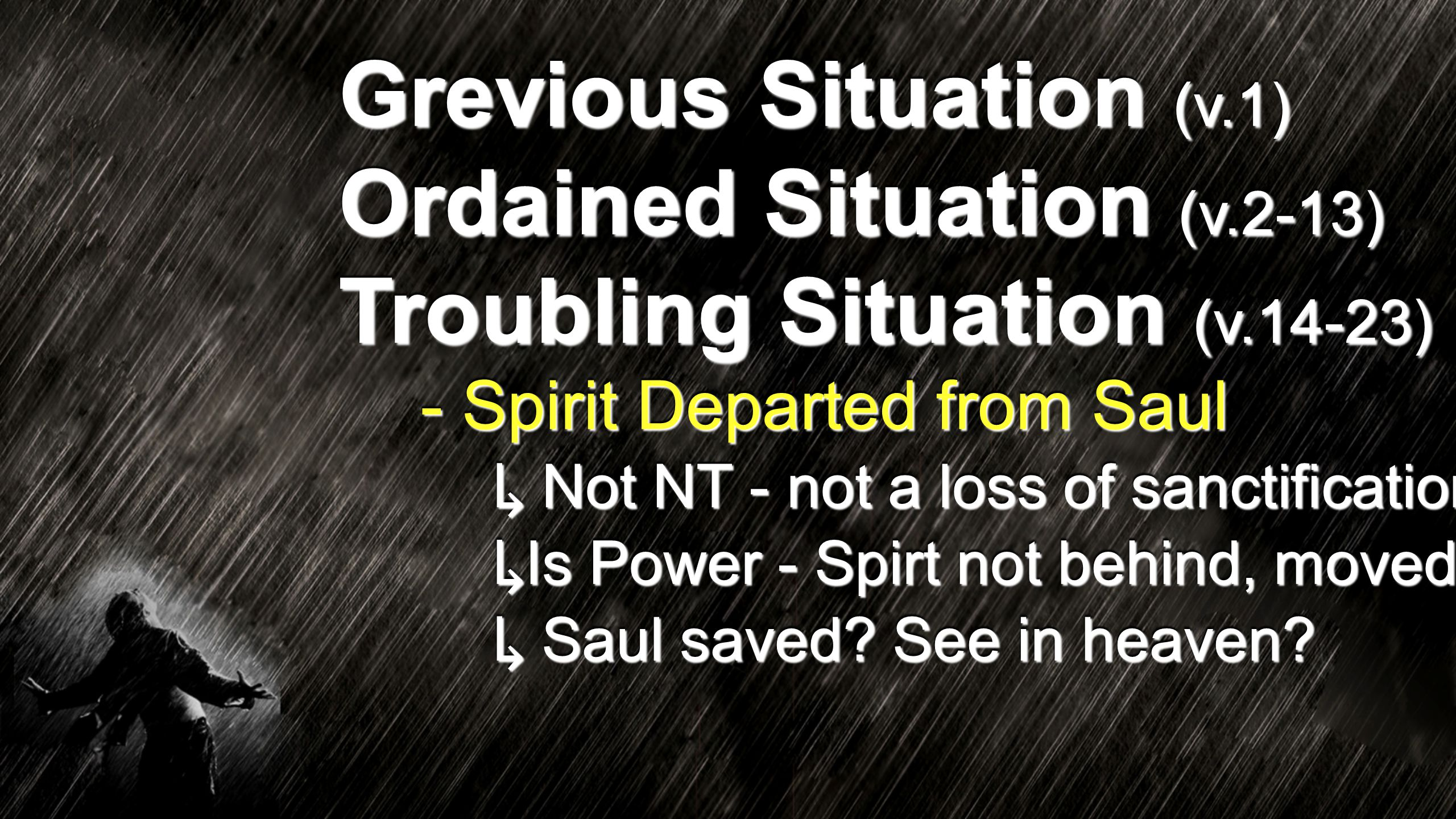 Grevious Situation (v.1) Ordained Situation (v.2-13) Troubling Situation (v.14-23) - Spirit Departed from Saul ↳ Not NT - not a loss of sanctification ↳ Is Power - Spirt not behind, moved ↳ Saul saved.