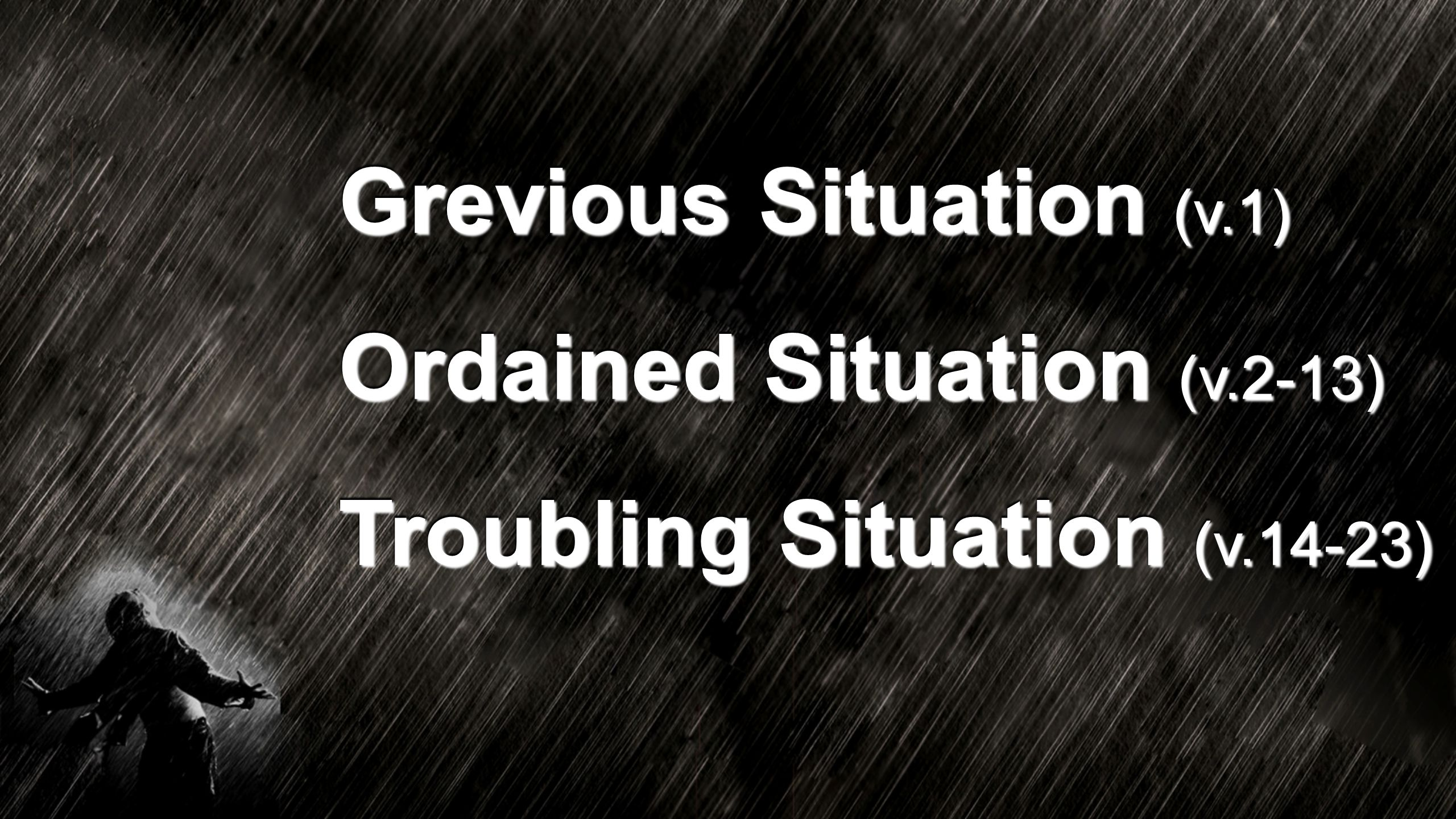Grevious Situation (v.1) Ordained Situation (v.2-13) Troubling Situation (v.14-23)