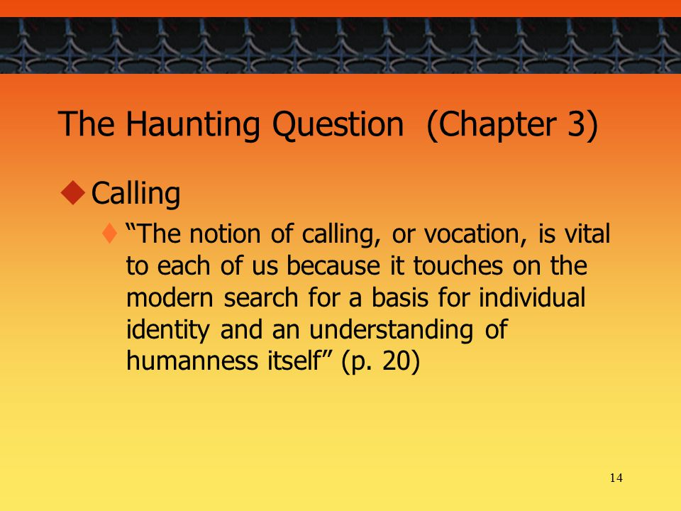 14 The Haunting Question (Chapter 3)  Calling  The notion of calling, or vocation, is vital to each of us because it touches on the modern search for a basis for individual identity and an understanding of humanness itself (p.