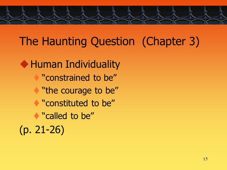 15 The Haunting Question (Chapter 3)  Human Individuality  constrained to be  the courage to be  constituted to be  called to be (p.