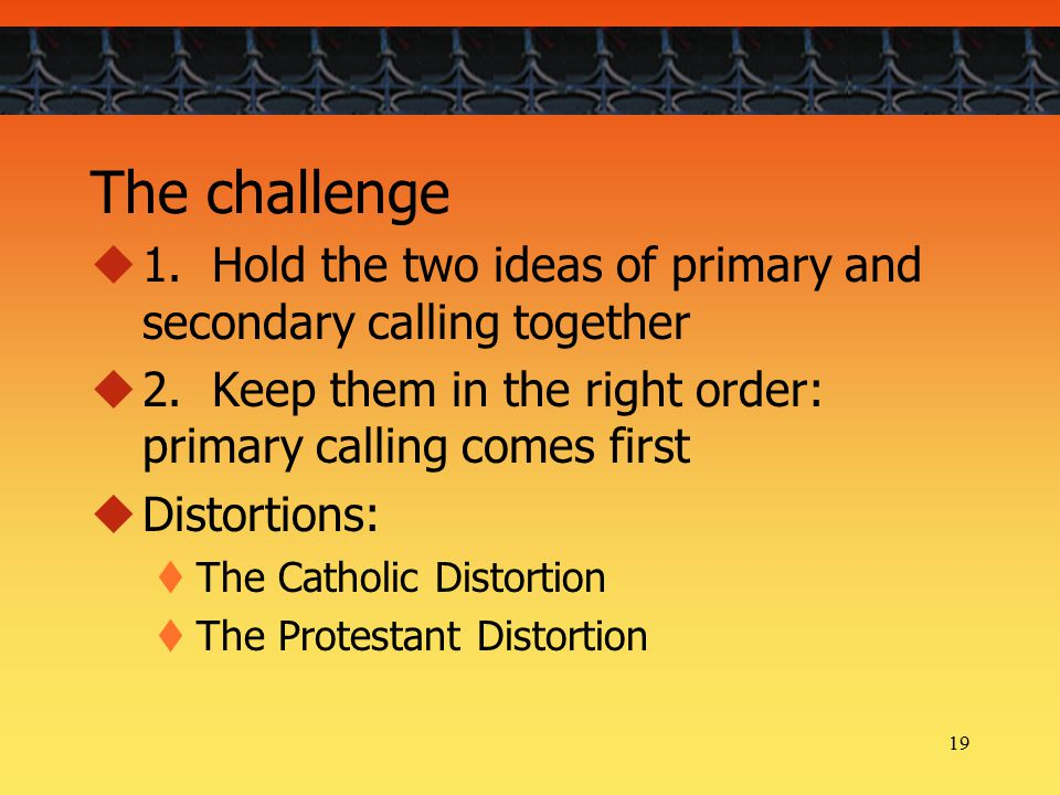 19 The challenge  1. Hold the two ideas of primary and secondary calling together  2.