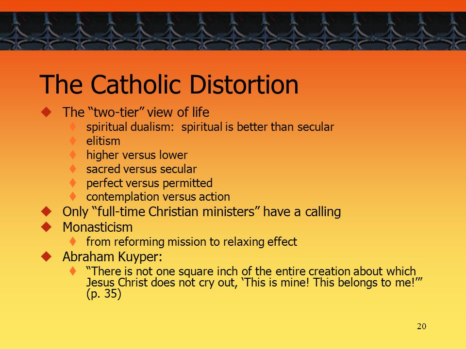 20 The Catholic Distortion  The two-tier view of life  spiritual dualism: spiritual is better than secular  elitism  higher versus lower  sacred versus secular  perfect versus permitted  contemplation versus action  Only full-time Christian ministers have a calling  Monasticism  from reforming mission to relaxing effect  Abraham Kuyper:  There is not one square inch of the entire creation about which Jesus Christ does not cry out, 'This is mine.