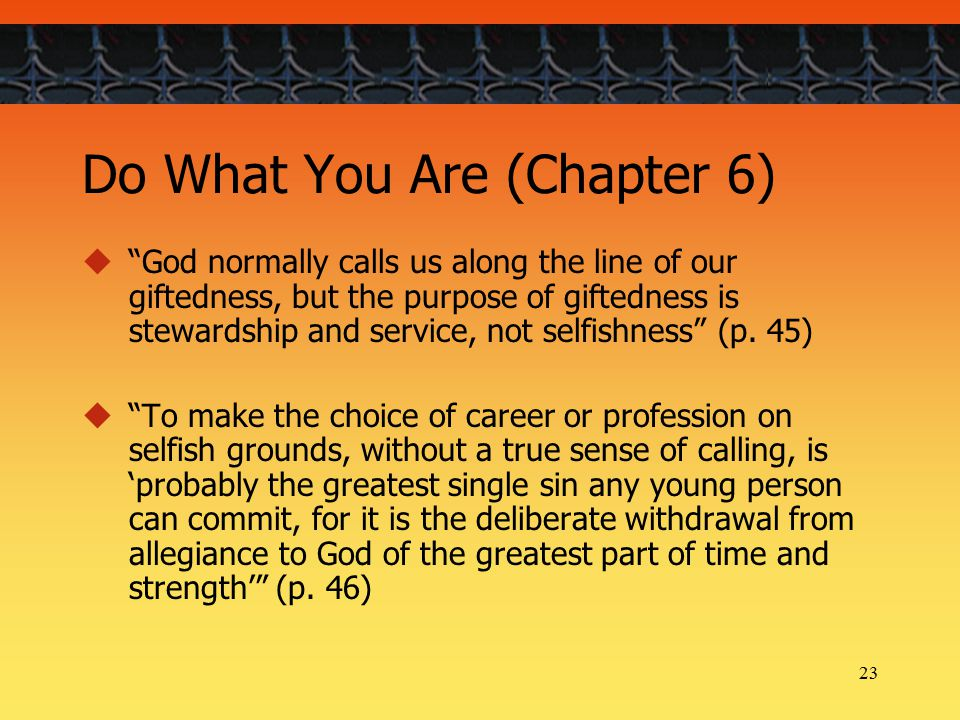 23 Do What You Are (Chapter 6)  God normally calls us along the line of our giftedness, but the purpose of giftedness is stewardship and service, not selfishness (p.