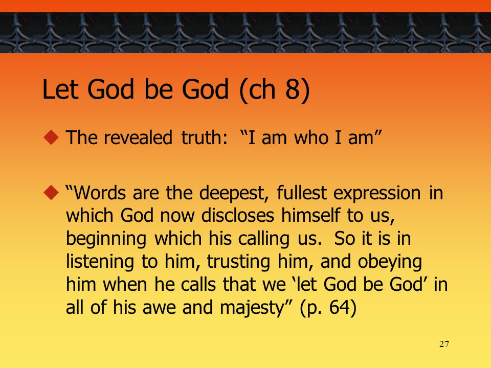 27 Let God be God (ch 8)  The revealed truth: I am who I am  Words are the deepest, fullest expression in which God now discloses himself to us, beginning which his calling us.
