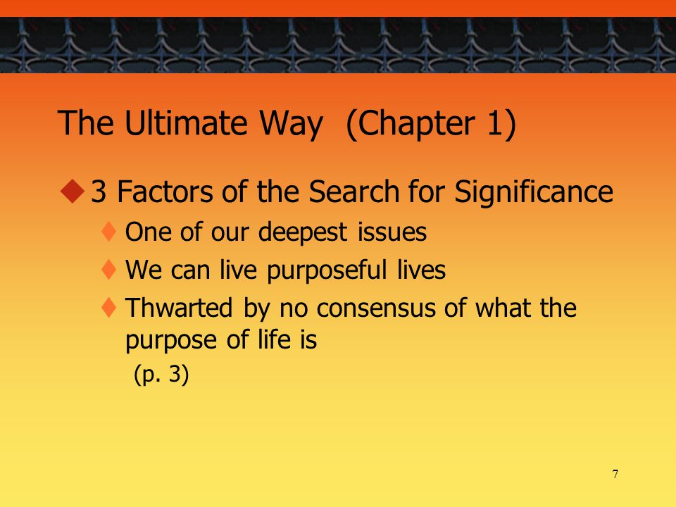 7 The Ultimate Way (Chapter 1)  3 Factors of the Search for Significance  One of our deepest issues  We can live purposeful lives  Thwarted by no consensus of what the purpose of life is (p.