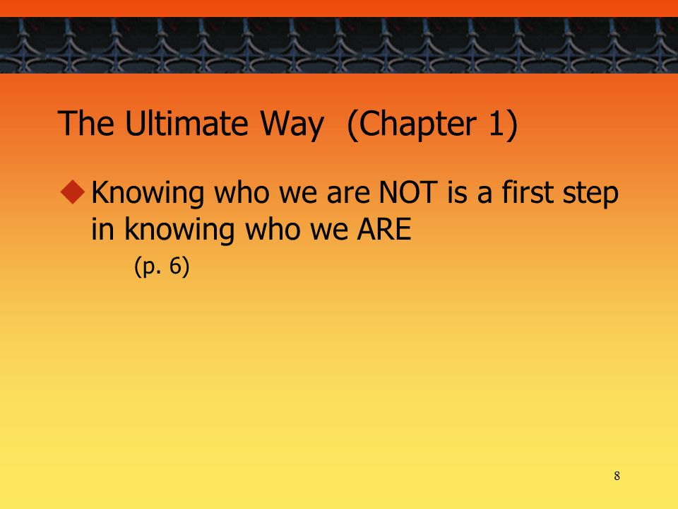 8 The Ultimate Way (Chapter 1)  Knowing who we are NOT is a first step in knowing who we ARE (p.