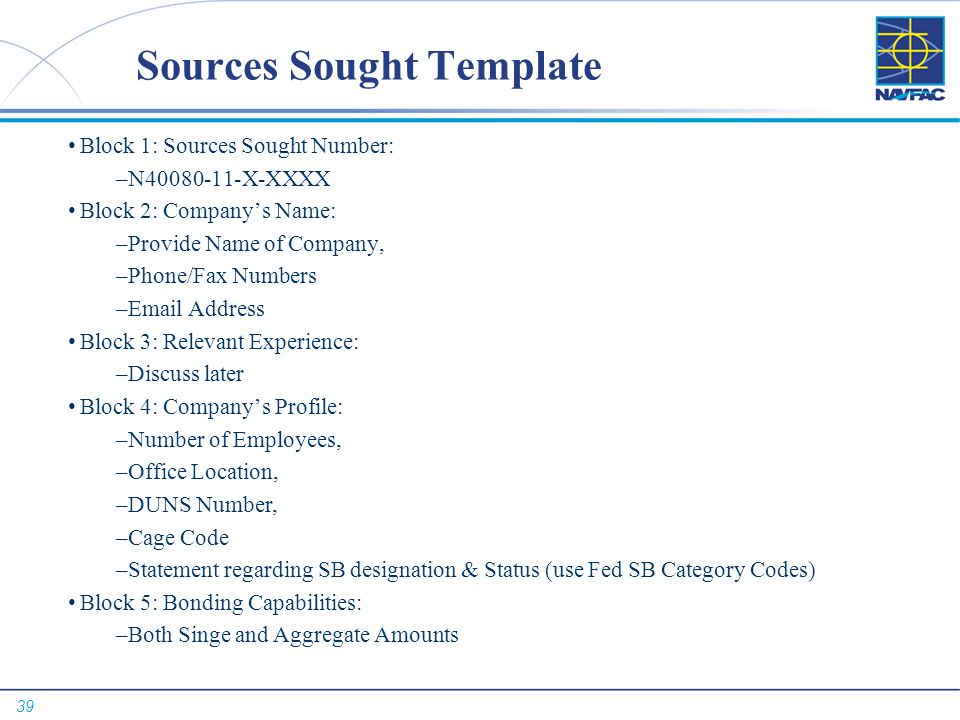 39 Sources Sought Template Block 1: Sources Sought Number: –N40080-11-X-XXXX Block 2: Company's Name: –Provide Name of Company, –Phone/Fax Numbers –Em