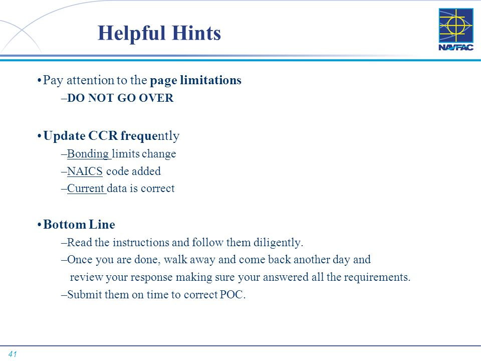 41 Helpful Hints Pay attention to the page limitations –DO NOT GO OVER Update CCR frequently –Bonding limits change –NAICS code added –Current data is correct Bottom Line –Read the instructions and follow them diligently.
