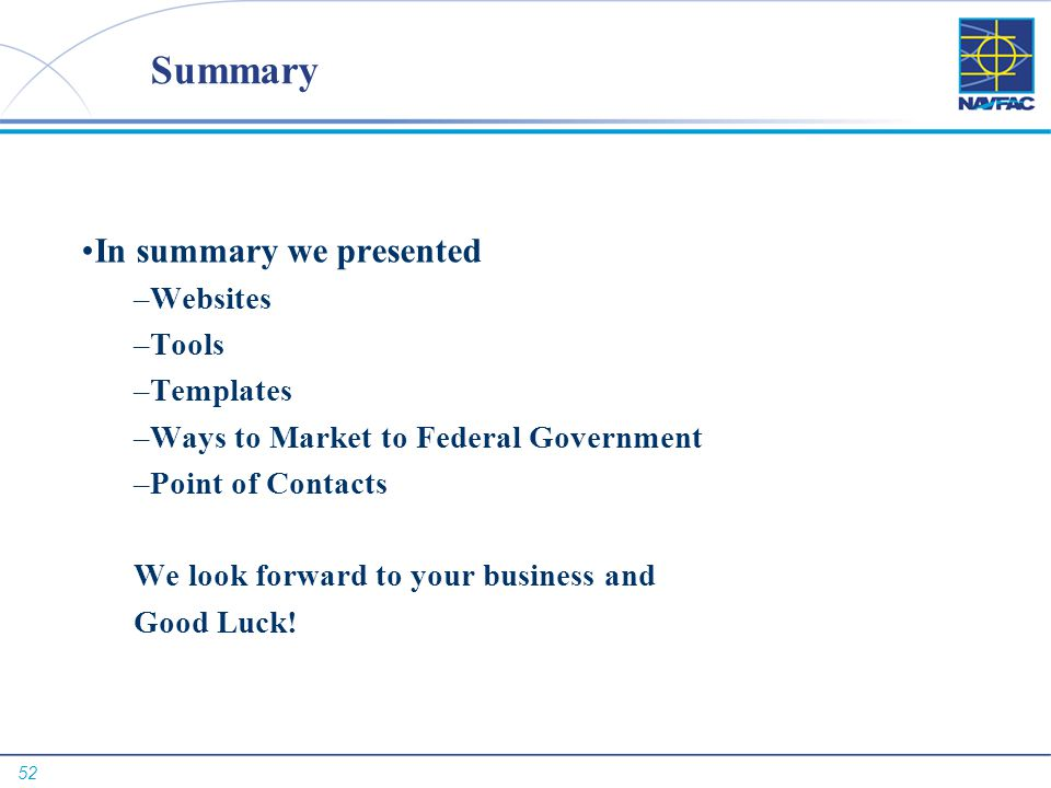 52 Summary In summary we presented –Websites –Tools –Templates –Ways to Market to Federal Government –Point of Contacts We look forward to your business and Good Luck!