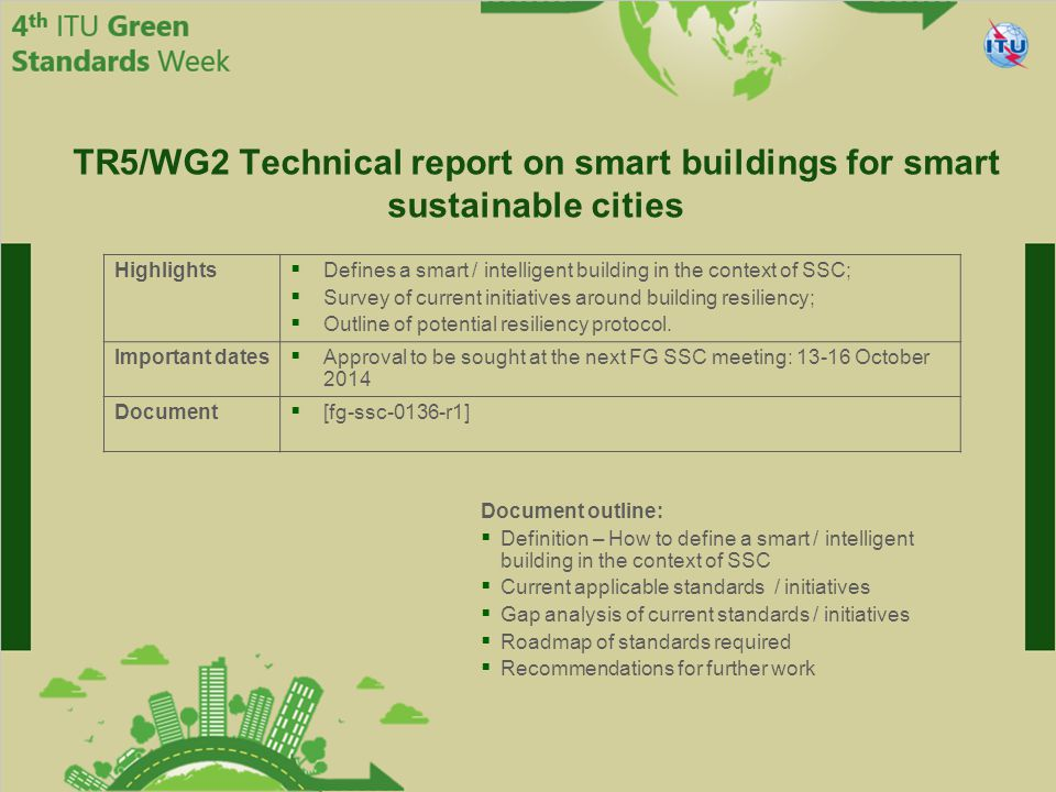 International Telecommunication Union Committed to connecting the world Highlights  Defines a smart / intelligent building in the context of SSC;  Survey of current initiatives around building resiliency;  Outline of potential resiliency protocol.