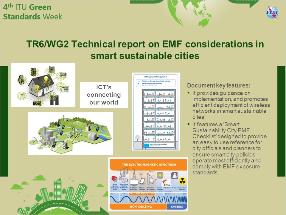 International Telecommunication Union Committed to connecting the world TR6/WG2 Technical report on EMF considerations in smart sustainable cities ICT's connecting our world Document key features:  It provides guidance on implementation, and promotes efficient deployment of wireless networks in smart sustainable cites.